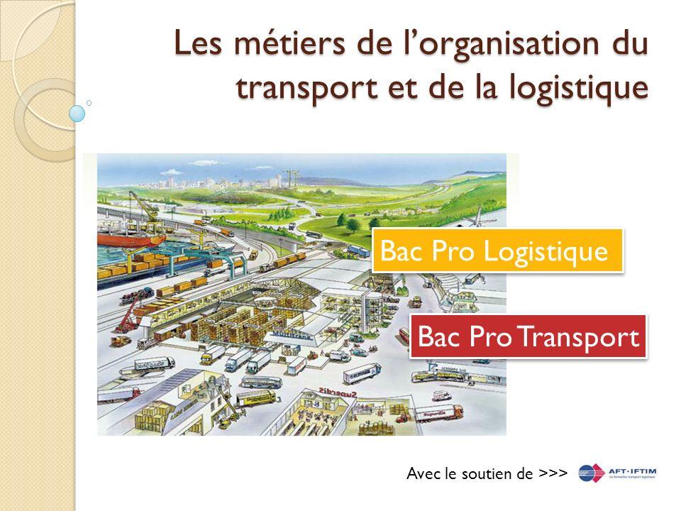 Les métiers de lorganisation du transport et de la logistique Bac Pro Transport Bac Pro Logistique Avec le soutien de >>>