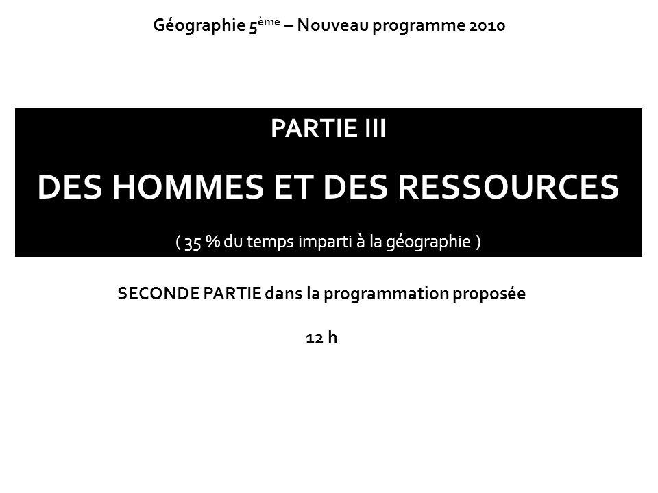 PARTIE III DES HOMMES ET DES RESSOURCES ( 35 % du temps imparti à la géographie ) Géographie 5 ème – Nouveau programme 2010 SECONDE PARTIE dans la pro