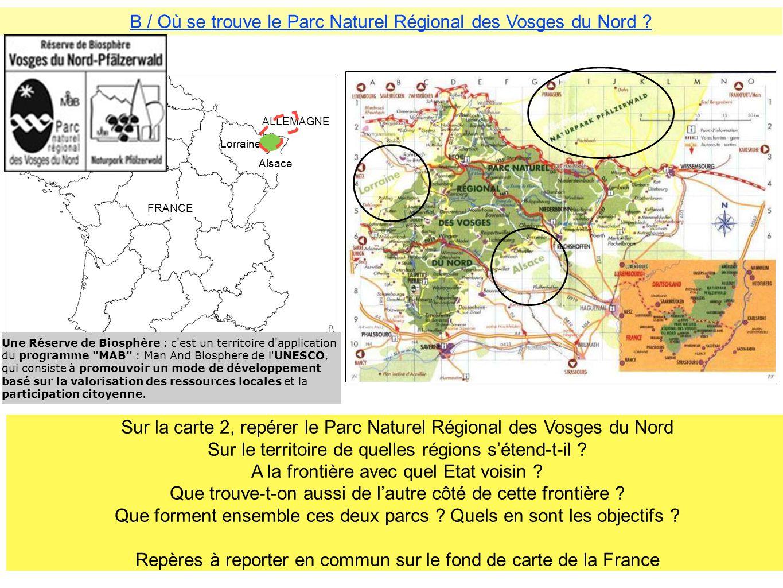 B / Où se trouve le Parc Naturel Régional des Vosges du Nord ? Lorraine Alsace ALLEMAGNE FRANCE Sur la carte 2, repérer le Parc Naturel Régional des V