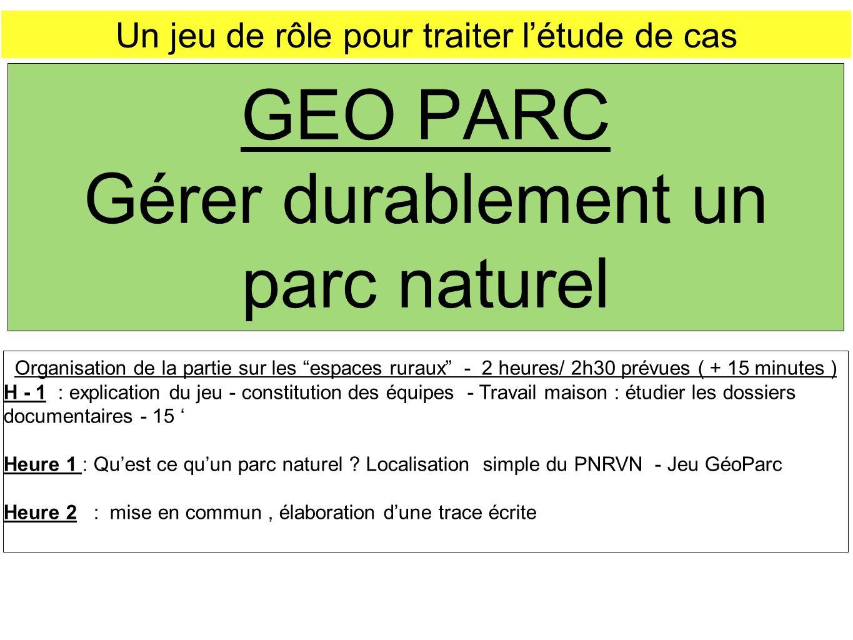 GEO PARC Gérer durablement un parc naturel Un jeu de rôle pour traiter létude de cas Organisation de la partie sur les espaces ruraux - 2 heures/ 2h30