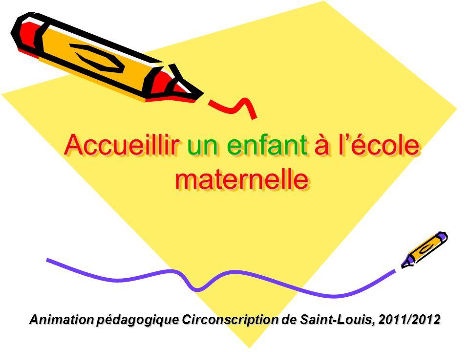 Accueillir un enfant à lécole maternelle Animation pédagogique Circonscription de Saint-Louis, 2011/2012