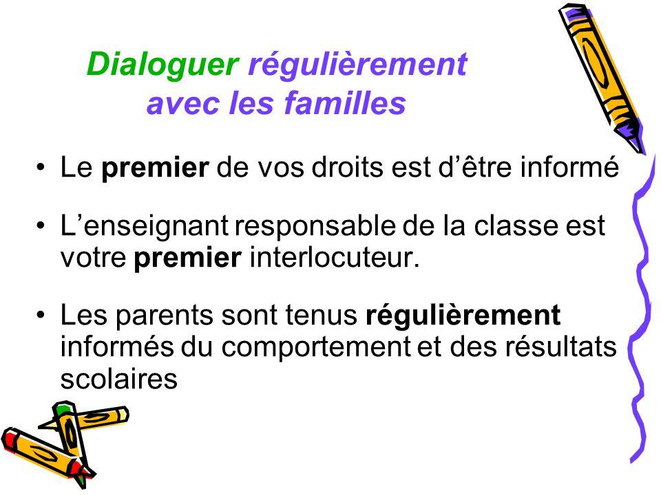 Dialoguer régulièrement avec les familles Le premier de vos droits est dêtre informé Lenseignant responsable de la classe est votre premier interlocut
