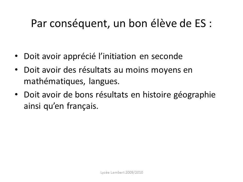 Par conséquent, un bon élève de ES : Doit avoir apprécié linitiation en seconde Doit avoir des résultats au moins moyens en mathématiques, langues. Do