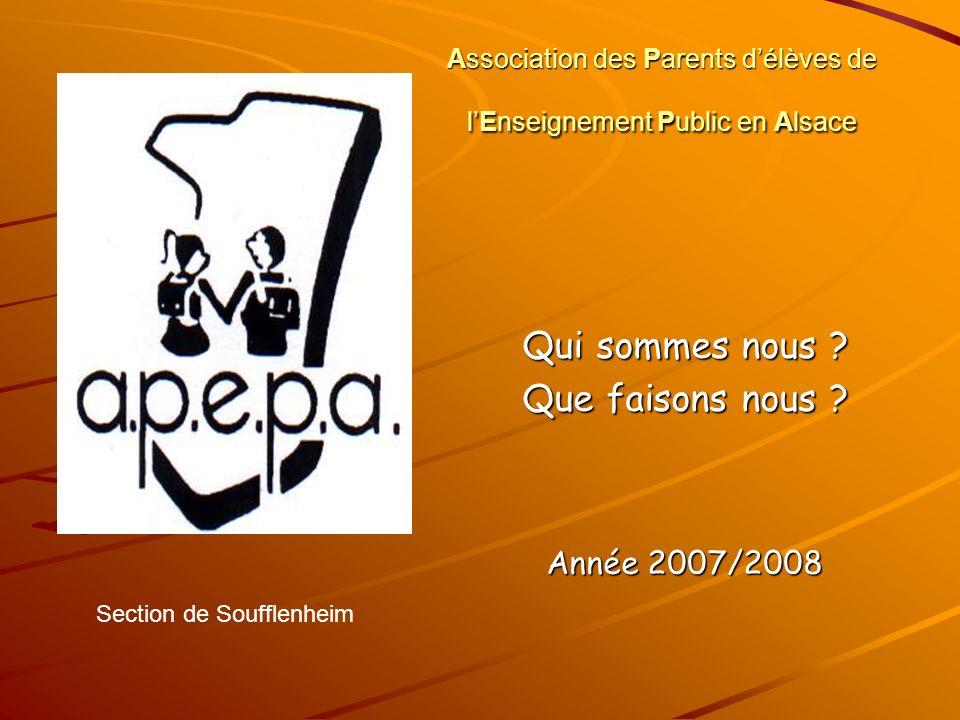 Association des Parents délèves de lEnseignement Public en Alsace Qui sommes nous ? Que faisons nous ? Année 2007/2008 Section de Soufflenheim