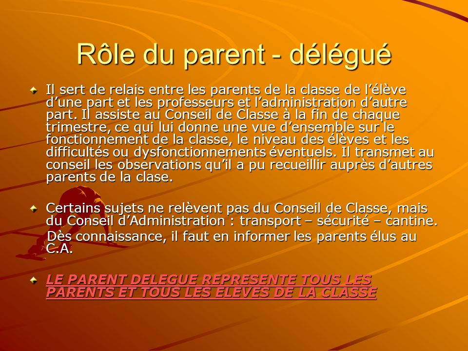Rôle du parent - délégué Il sert de relais entre les parents de la classe de lélève dune part et les professeurs et ladministration dautre part. Il as