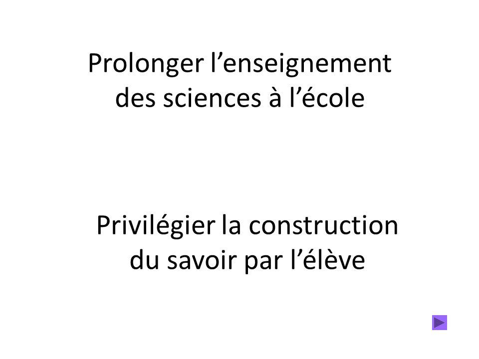 Prolonger lenseignement des sciences à lécole Privilégier la construction du savoir par lélève