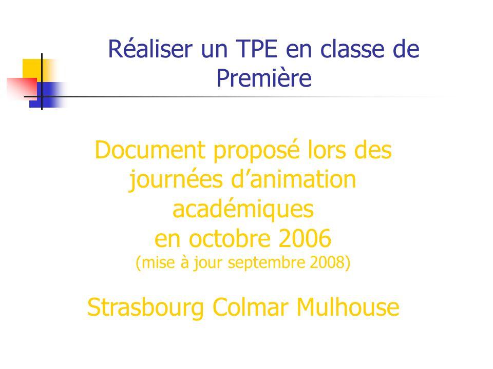 Réaliser un TPE en classe de Première Document proposé lors des journées danimation académiques en octobre 2006 (mise à jour septembre 2008) Strasbourg Colmar Mulhouse