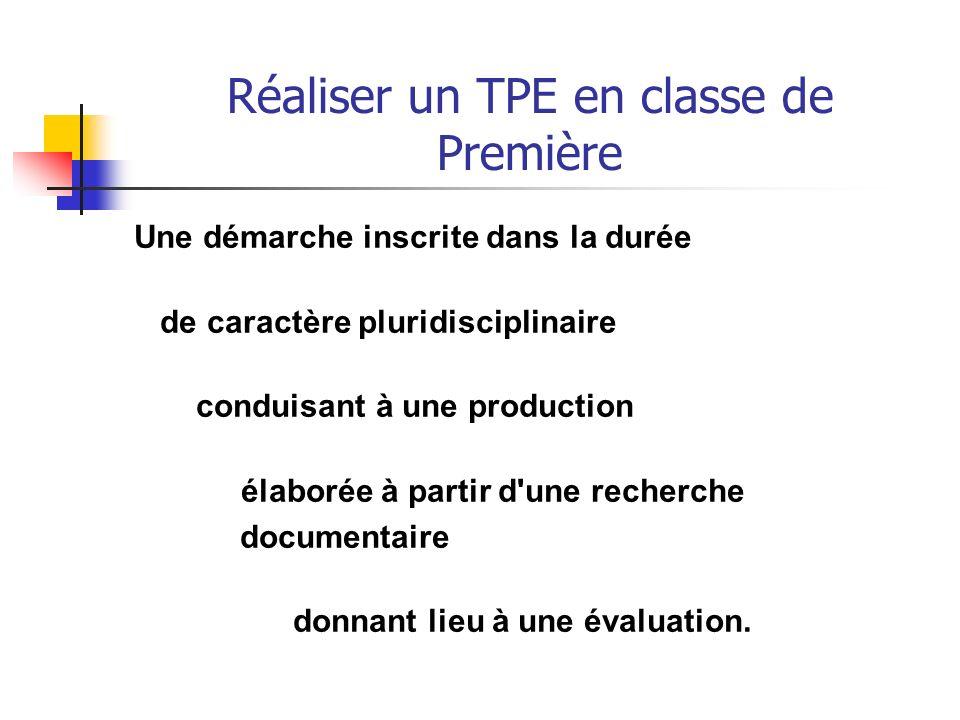 Réaliser un TPE en classe de Première Une démarche inscrite dans la durée de caractère pluridisciplinaire conduisant à une production élaborée à partir d une recherche documentaire donnant lieu à une évaluation.