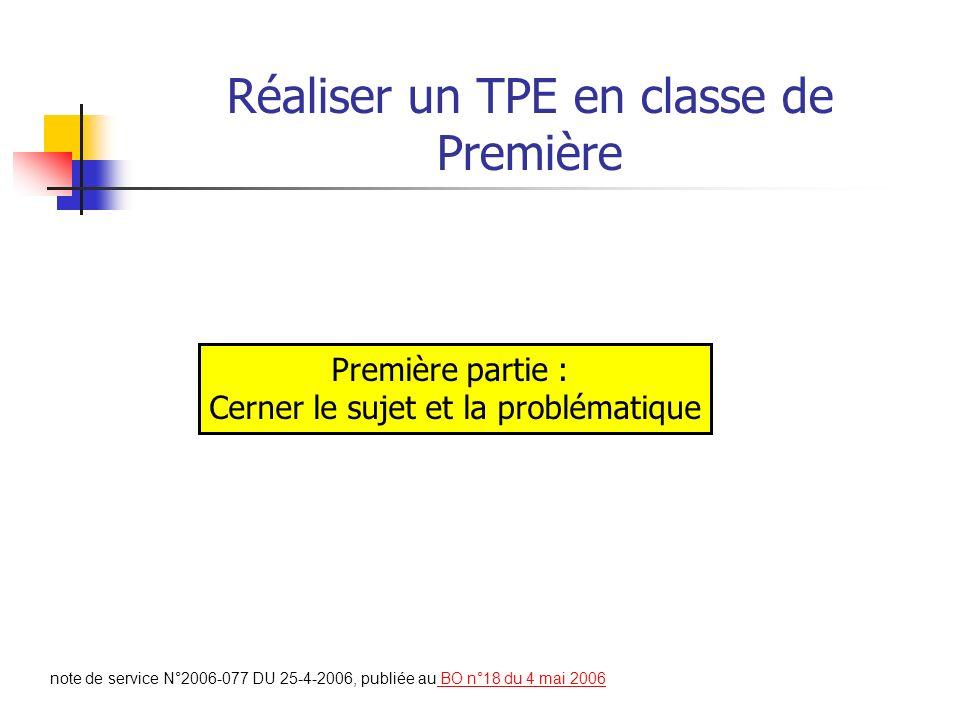 Réaliser un TPE en classe de Première note de service N°2006-077 DU 25-4-2006, publiée au BO n°18 du 4 mai 2006 BO n°18 du 4 mai 2006 Première partie : Cerner le sujet et la problématique