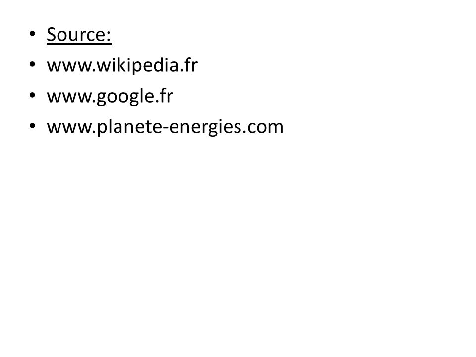 Source: www.wikipedia.fr www.google.fr www.planete-energies.com