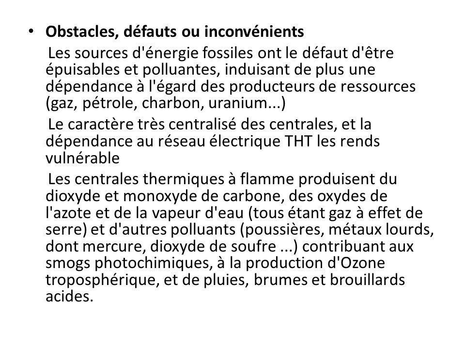 Obstacles, défauts ou inconvénients Les sources d énergie fossiles ont le défaut d être épuisables et polluantes, induisant de plus une dépendance à l égard des producteurs de ressources (gaz, pétrole, charbon, uranium...) Le caractère très centralisé des centrales, et la dépendance au réseau électrique THT les rends vulnérable Les centrales thermiques à flamme produisent du dioxyde et monoxyde de carbone, des oxydes de l azote et de la vapeur d eau (tous étant gaz à effet de serre) et d autres polluants (poussières, métaux lourds, dont mercure, dioxyde de soufre...) contribuant aux smogs photochimiques, à la production d Ozone troposphérique, et de pluies, brumes et brouillards acides.