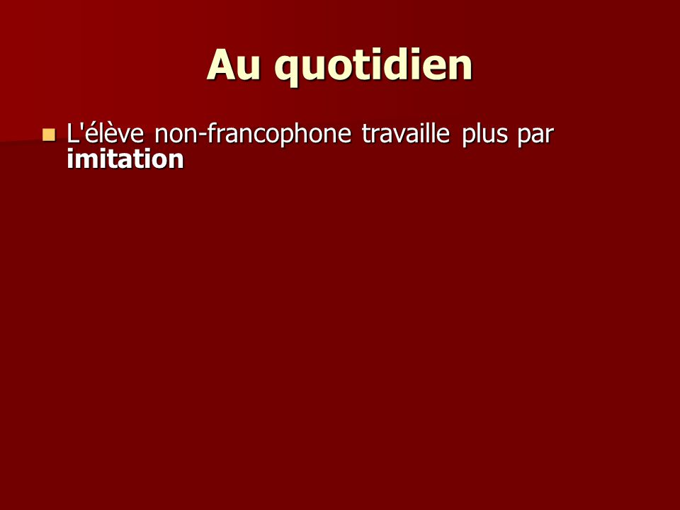 Au quotidien L élève non-francophone travaille plus par imitation L élève non-francophone travaille plus par imitation