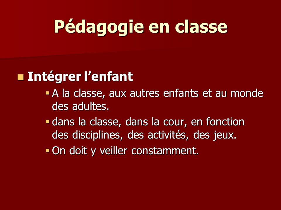 Pédagogie en classe Intégrer lenfant Intégrer lenfant A la classe, aux autres enfants et au monde des adultes.