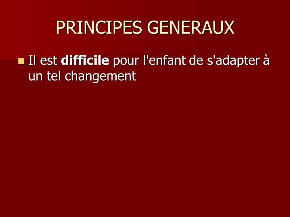 PRINCIPES GENERAUX Il est difficile pour l enfant de s adapter à un tel changement Il est difficile pour l enfant de s adapter à un tel changement