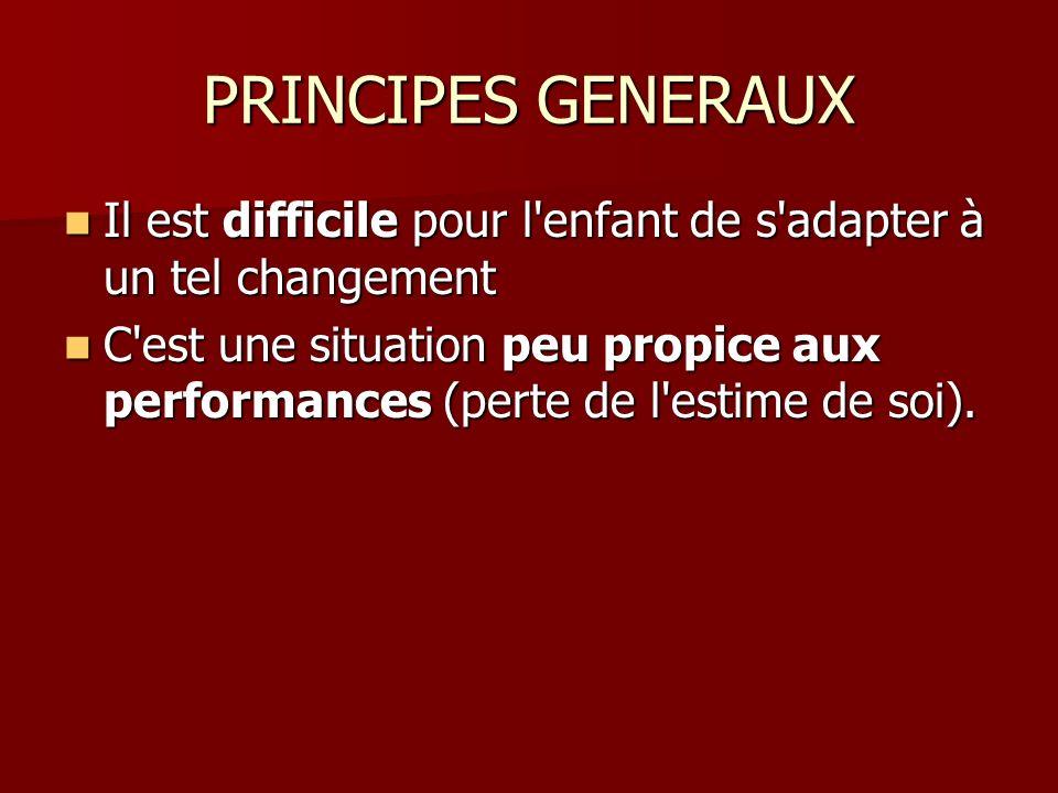 PRINCIPES GENERAUX Il est difficile pour l enfant de s adapter à un tel changement Il est difficile pour l enfant de s adapter à un tel changement C est une situation peu propice aux performances (perte de l estime de soi).