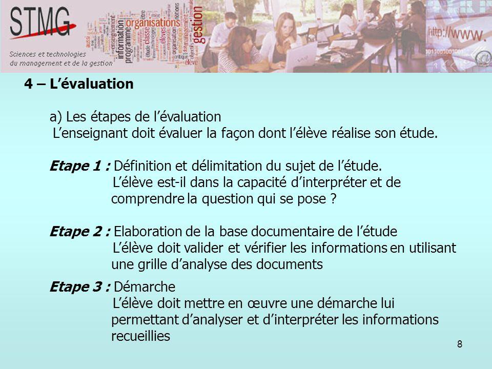 8 4 – Lévaluation a) Les étapes de lévaluation Lenseignant doit évaluer la façon dont lélève réalise son étude. Etape 1 : Définition et délimitation d