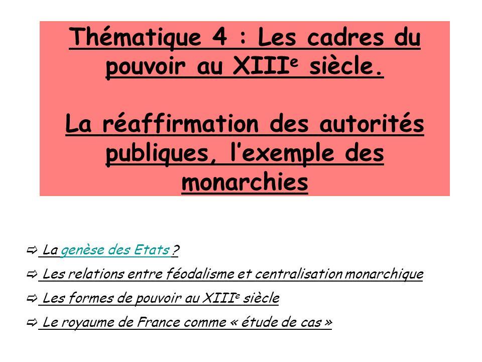 Thématique 4 : Les cadres du pouvoir au XIII e siècle. La réaffirmation des autorités publiques, lexemple des monarchies La genèse des Etats ?genèse d
