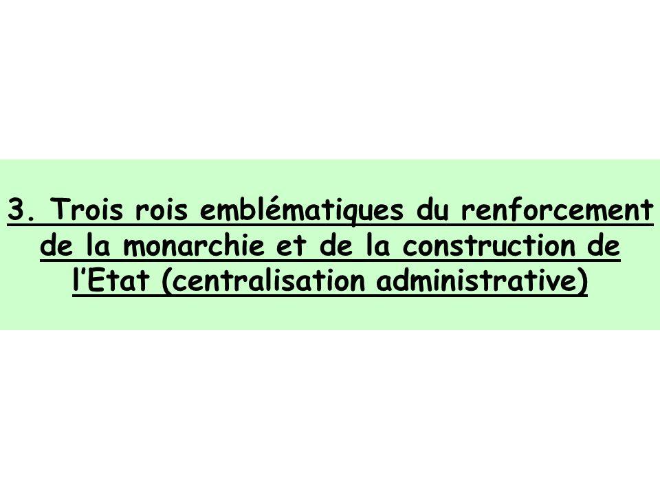 3. Trois rois emblématiques du renforcement de la monarchie et de la construction de lEtat (centralisation administrative)