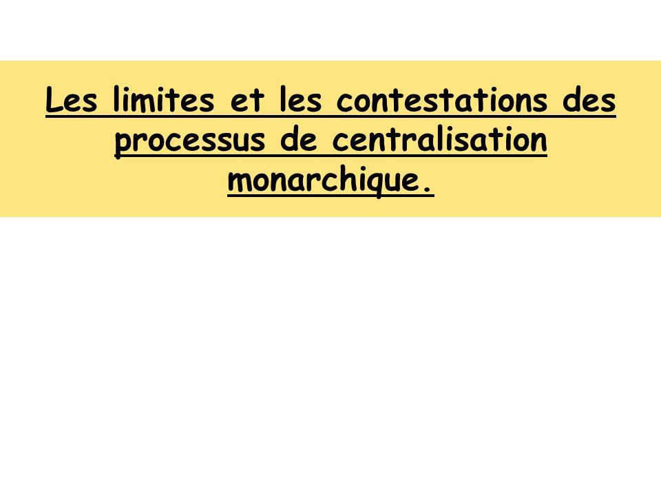 Les limites et les contestations des processus de centralisation monarchique.