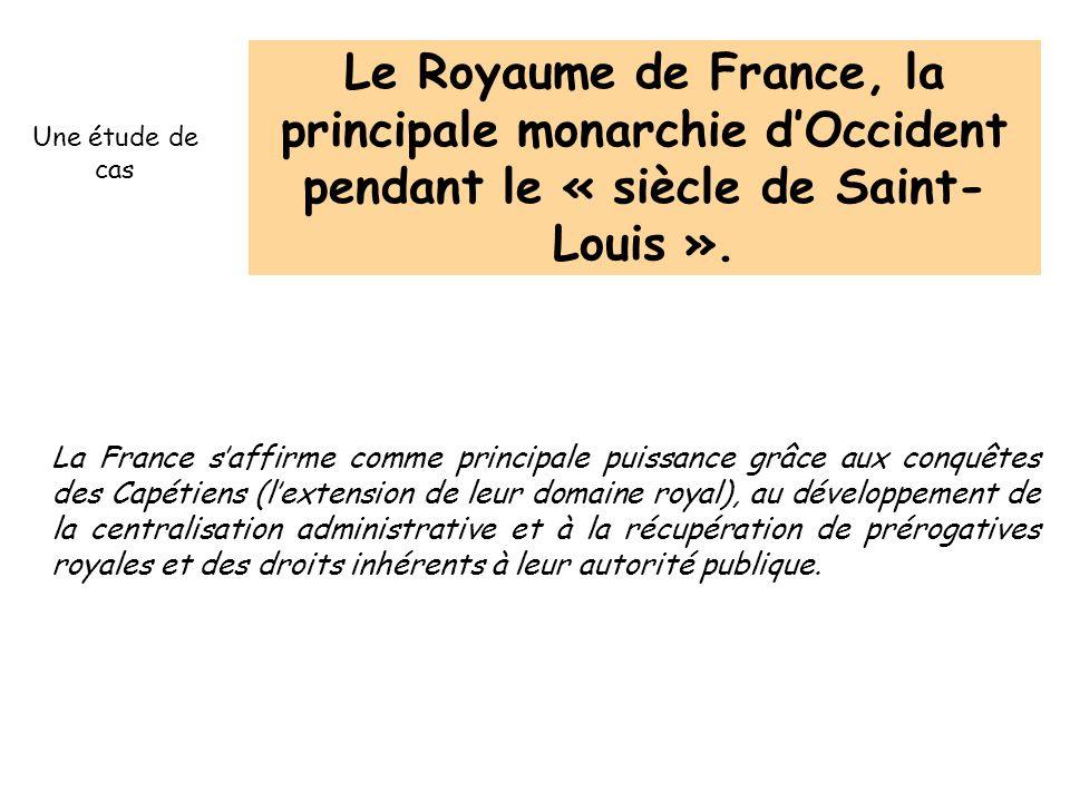 Le Royaume de France, la principale monarchie dOccident pendant le « siècle de Saint- Louis ». La France saffirme comme principale puissance grâce aux