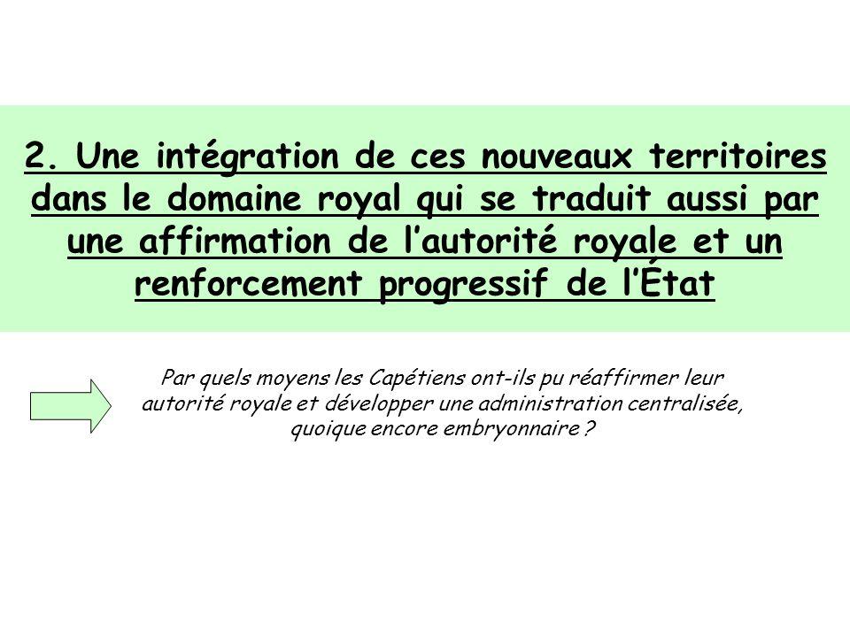 2. Une intégration de ces nouveaux territoires dans le domaine royal qui se traduit aussi par une affirmation de lautorité royale et un renforcement p
