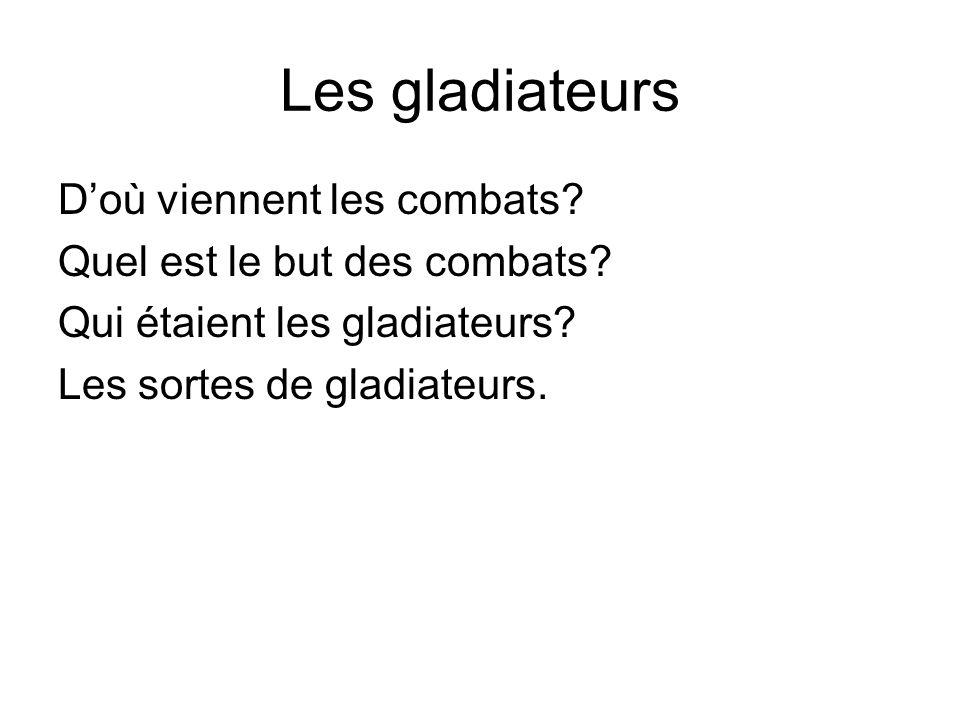 Les gladiateurs Doù viennent les combats? Quel est le but des combats? Qui étaient les gladiateurs? Les sortes de gladiateurs.