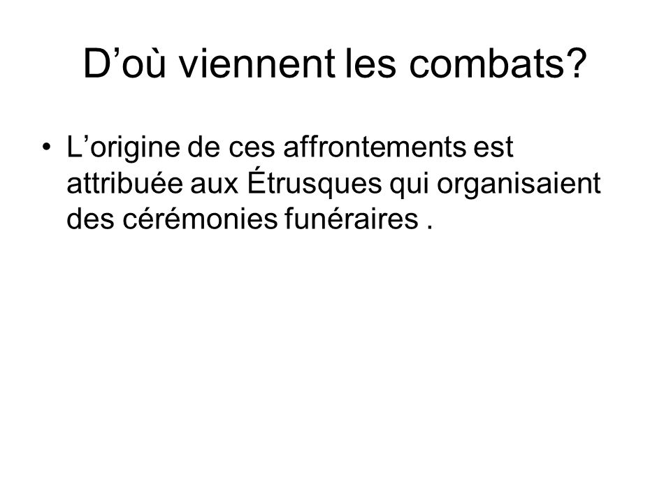Doù viennent les combats? Lorigine de ces affrontements est attribuée aux Étrusques qui organisaient des cérémonies funéraires.