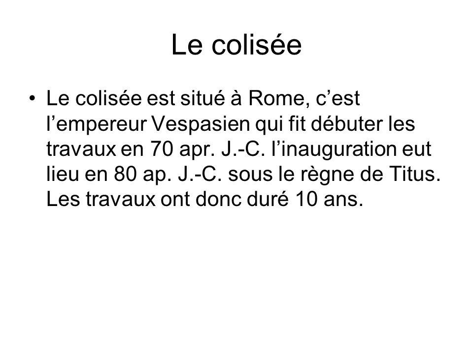 Le colisée Le colisée est situé à Rome, cest lempereur Vespasien qui fit débuter les travaux en 70 apr. J.-C. linauguration eut lieu en 80 ap. J.-C. s