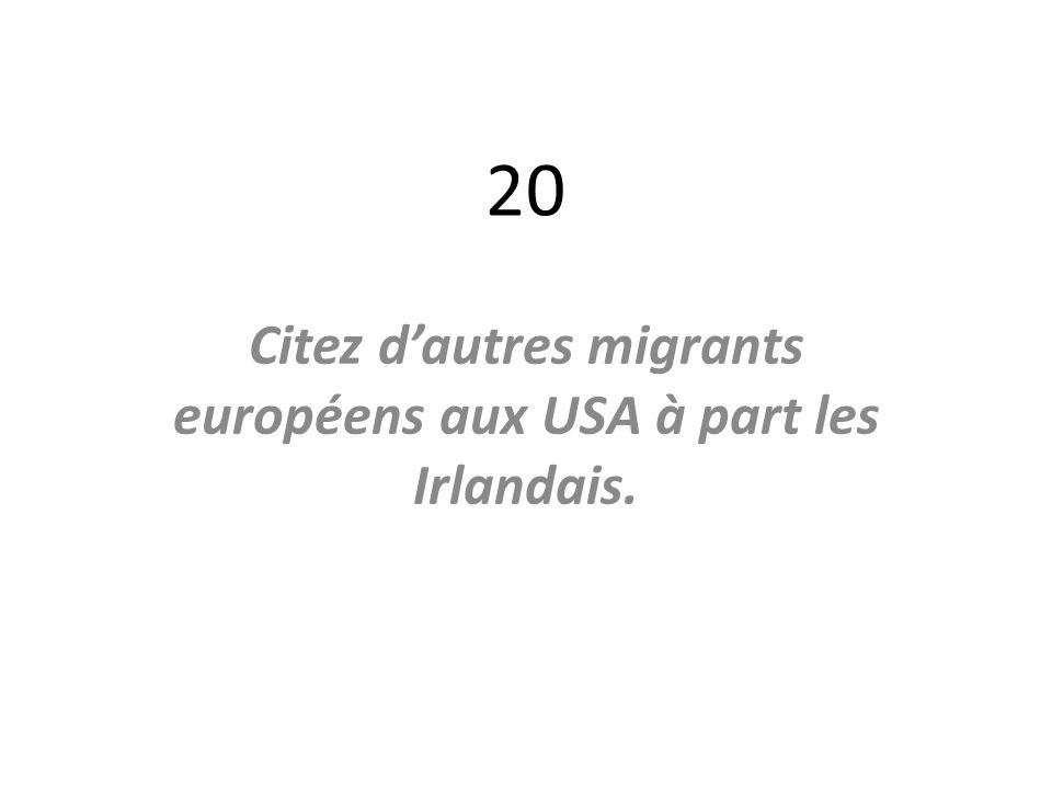 20 Citez dautres migrants européens aux USA à part les Irlandais.