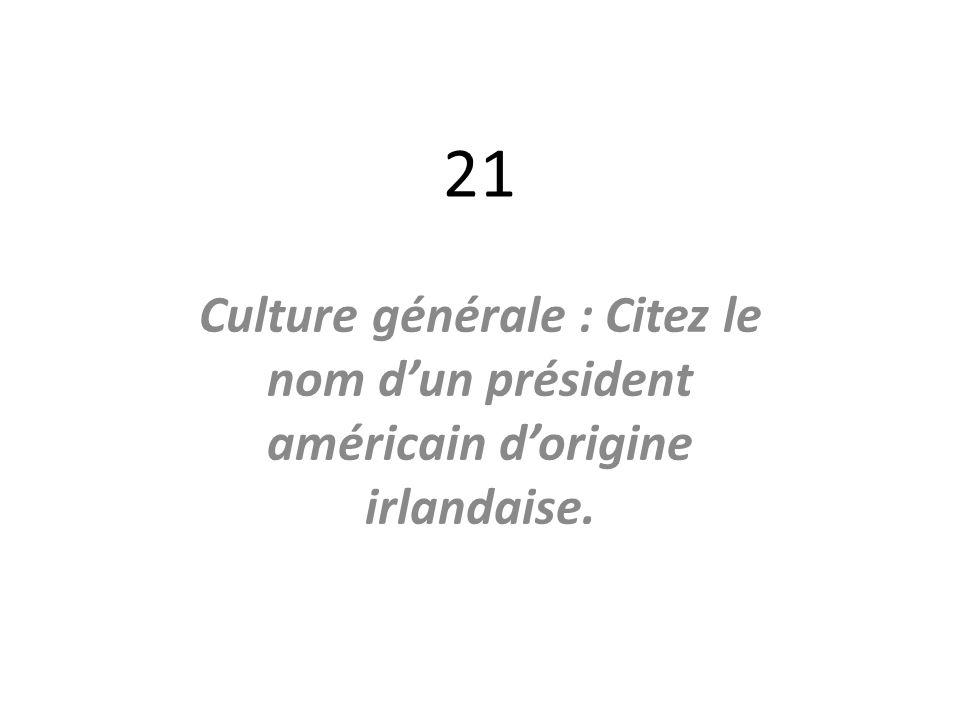 21 Culture générale : Citez le nom dun président américain dorigine irlandaise.