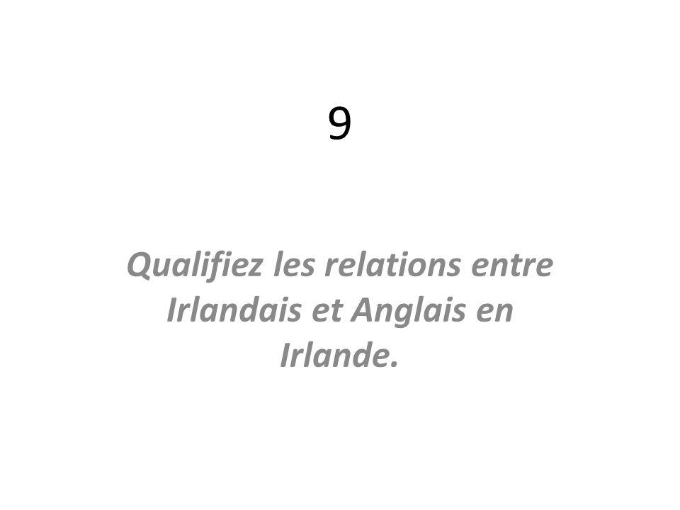 9 Qualifiez les relations entre Irlandais et Anglais en Irlande.