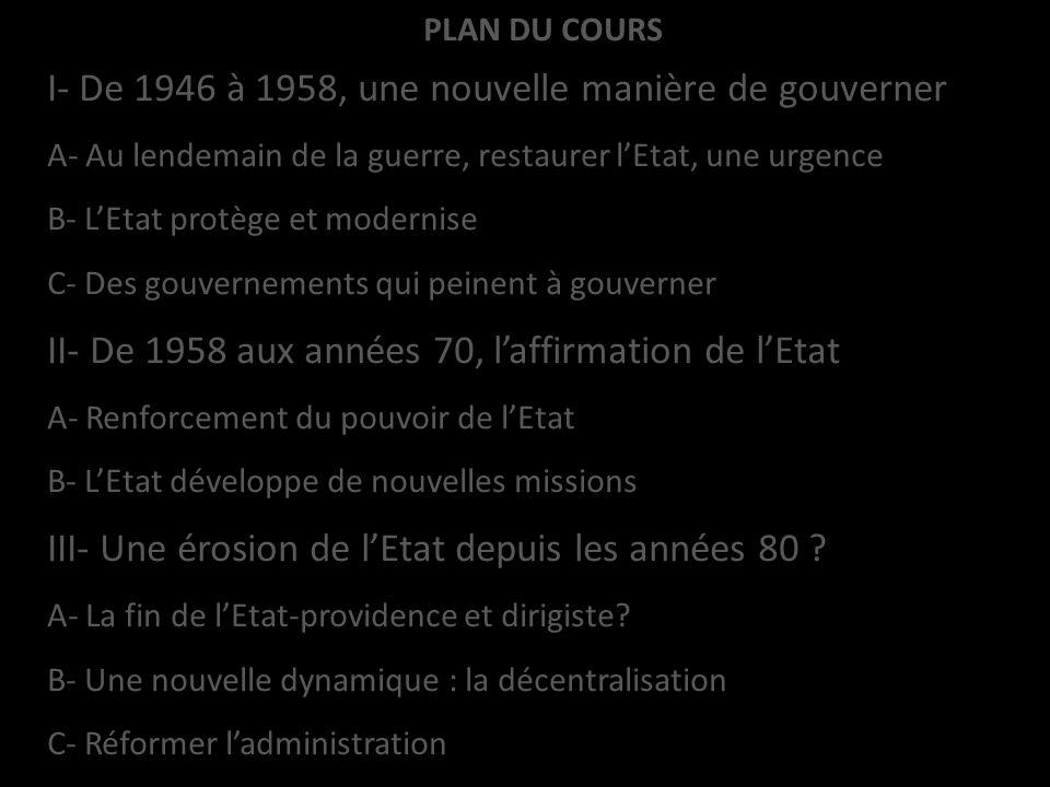 PLAN DU COURS I- De 1946 à 1958, une nouvelle manière de gouverner A- Au lendemain de la guerre, restaurer lEtat, une urgence B- LEtat protège et mode