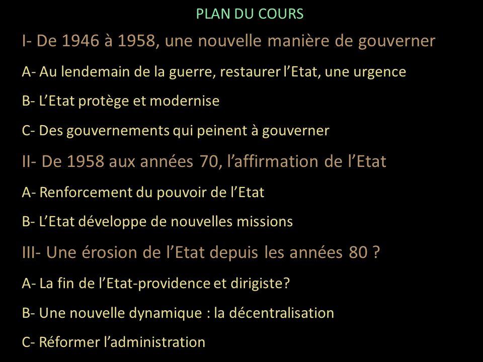 PLAN DU COURS I- De 1946 à 1958, une nouvelle manière de gouverner A- Au lendemain de la guerre, restaurer lEtat, une urgence B- LEtat protège et modernise C- Des gouvernements qui peinent à gouverner II- De 1958 aux années 70, laffirmation de lEtat A- Renforcement du pouvoir de lEtat B- LEtat développe de nouvelles missions III- Une érosion de lEtat depuis les années 80 .
