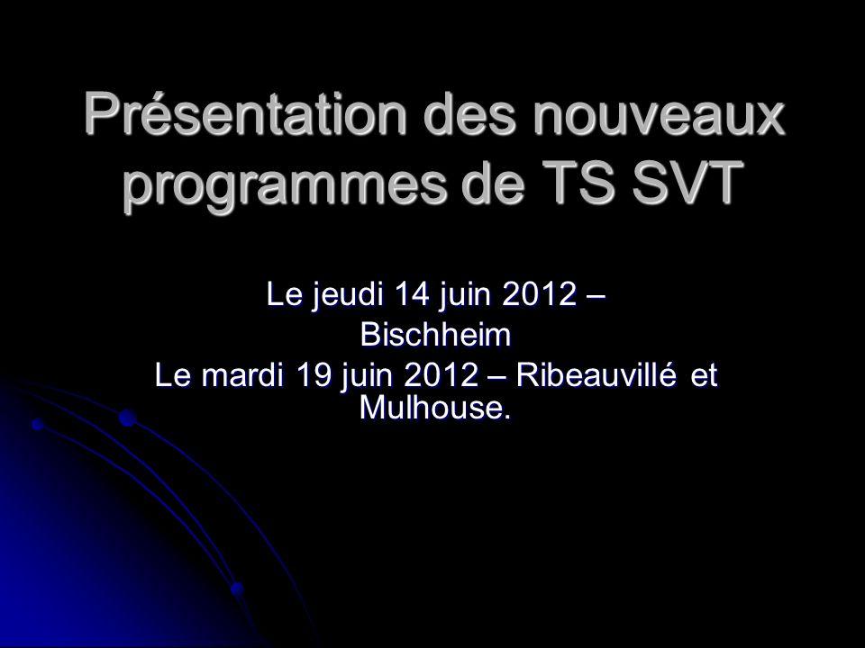 Présentation des nouveaux programmes de TS SVT Le jeudi 14 juin 2012 – Bischheim Le mardi 19 juin 2012 – Ribeauvillé et Mulhouse.