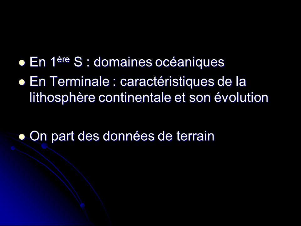 En 1 ère S : domaines océaniques En 1 ère S : domaines océaniques En Terminale : caractéristiques de la lithosphère continentale et son évolution En Terminale : caractéristiques de la lithosphère continentale et son évolution On part des données de terrain On part des données de terrain