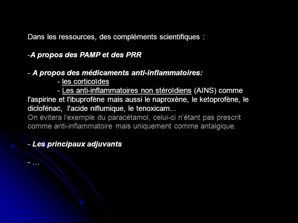 Dans les ressources, des compléments scientifiques : -A propos des PAMP et des PRR - A propos des médicaments anti-inflammatoires: - les corticoïdes - Les anti-inflammatoires non stéroïdiens (AINS) comme l aspirine et l ibuprofène mais aussi le naproxène, le ketoprofène, le diclofénac, l acide niflumique, le tenoxicam...