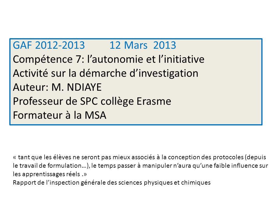 GAF 2012-2013 12 Mars 2013 Compétence 7: lautonomie et linitiative Activité sur la démarche dinvestigation Auteur: M. NDIAYE Professeur de SPC collège