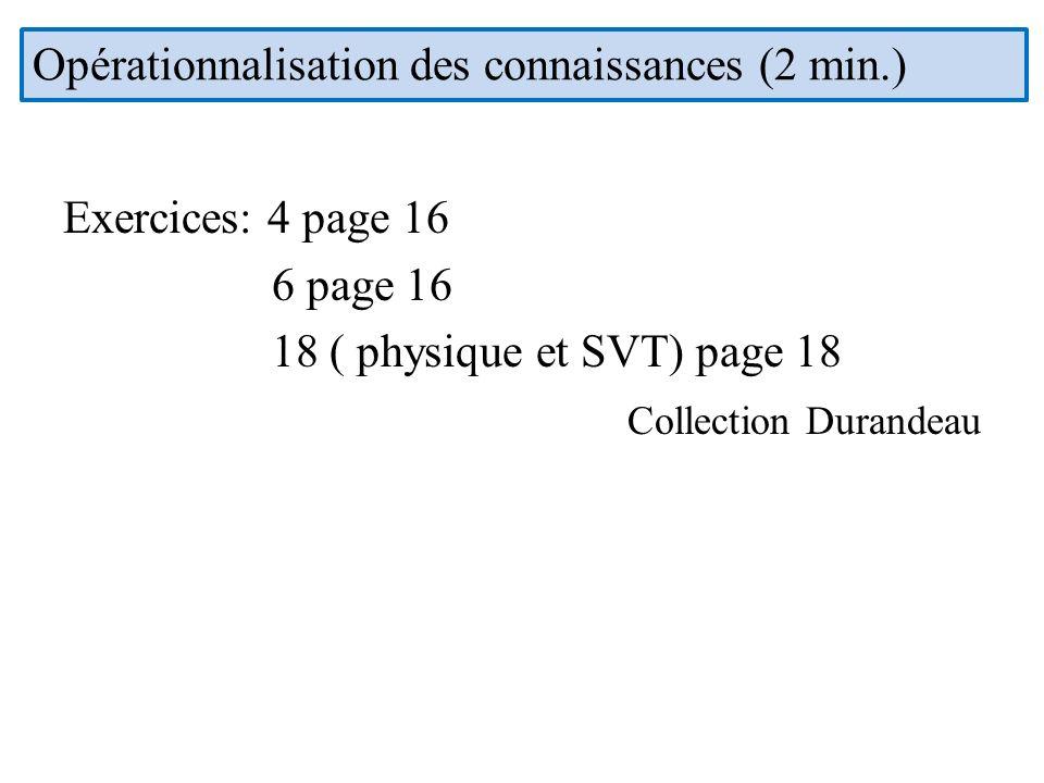 Exercices: 4 page 16 6 page 16 18 ( physique et SVT) page 18 Collection Durandeau Opérationnalisation des connaissances (2 min.)