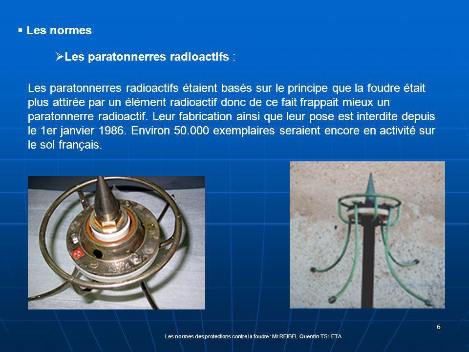 6 Les normes des protections contre la foudre : Mr REIBEL Quentin TS1 ETA Les normes Les paratonnerres radioactifs : Les paratonnerres radioactifs étaient basés sur le principe que la foudre était plus attirée par un élément radioactif donc de ce fait frappait mieux un paratonnerre radioactif.