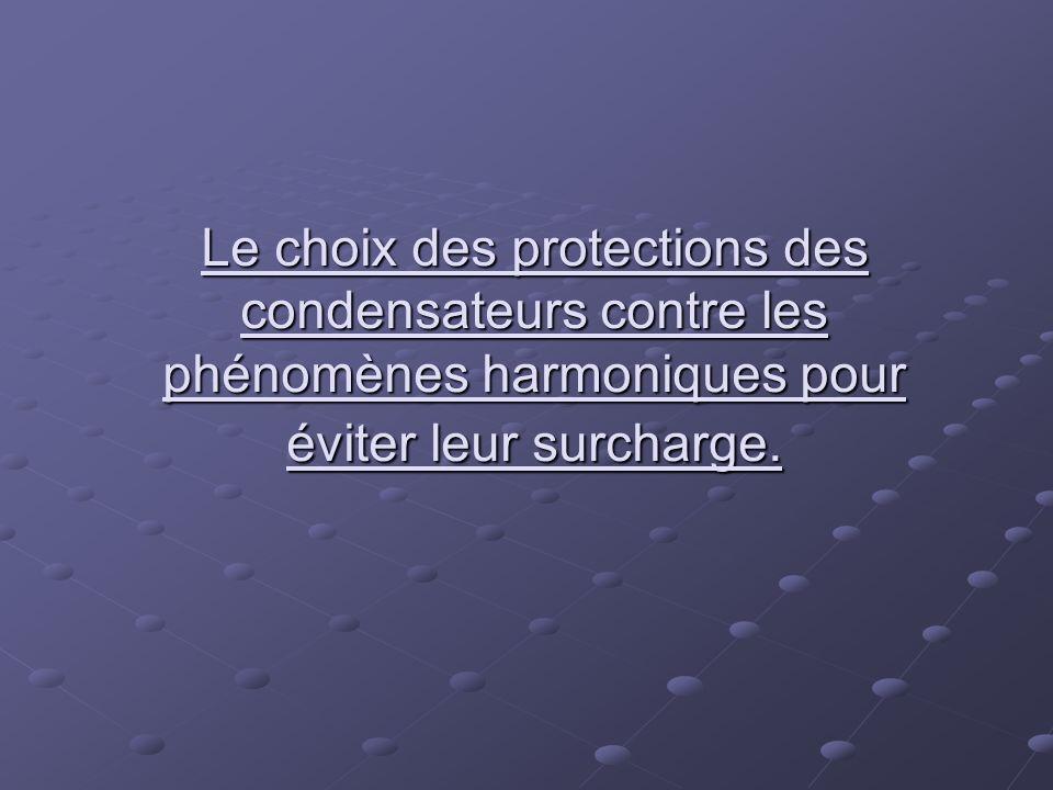 Le choix des protections des condensateurs contre les phénomènes harmoniques pour éviter leur surcharge.