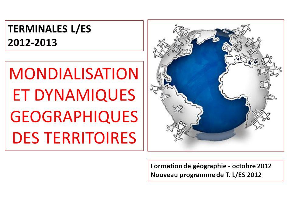 Formation de géographie - octobre 2012 Nouveau programme de T. L/ES 2012 MONDIALISATION ET DYNAMIQUES GEOGRAPHIQUES DES TERRITOIRES TERMINALES L/ES 20