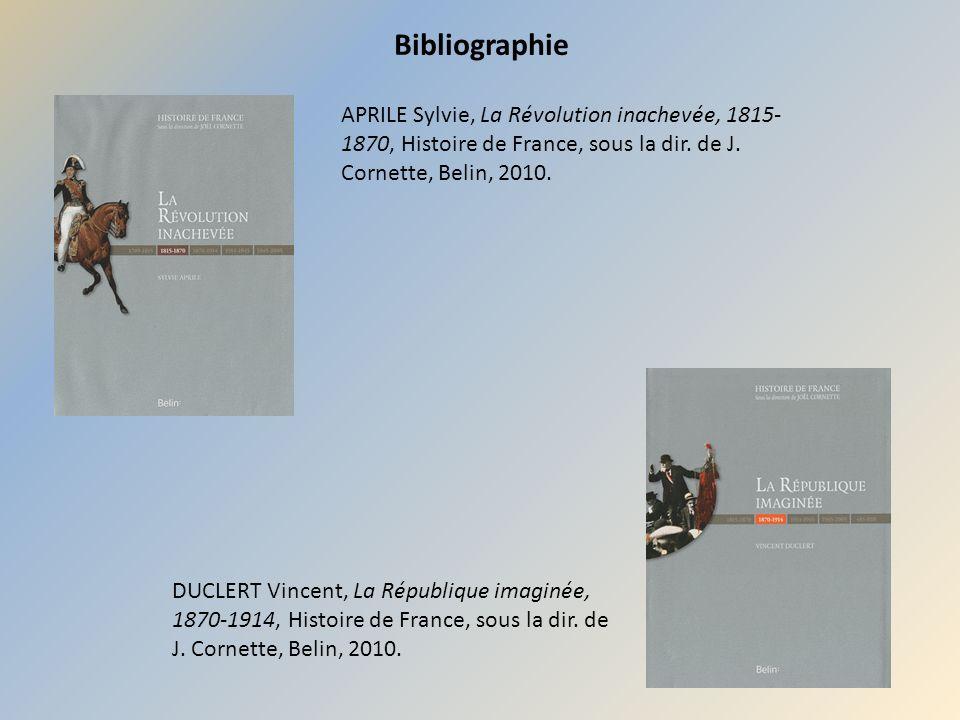 Bibliographie APRILE Sylvie, La Révolution inachevée, 1815- 1870, Histoire de France, sous la dir. de J. Cornette, Belin, 2010. DUCLERT Vincent, La Ré