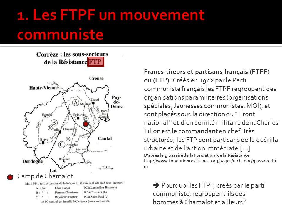 Francs-tireurs et partisans français (FTPF) ou (FTP): Créés en 1942 par le Parti communiste français les FTPF regroupent des organisations paramilitaires (organisations spéciales, Jeunesses communistes, MOI), et sont placés sous la direction du Front national et d un comité militaire dont Charles Tillon est le commandant en chef.