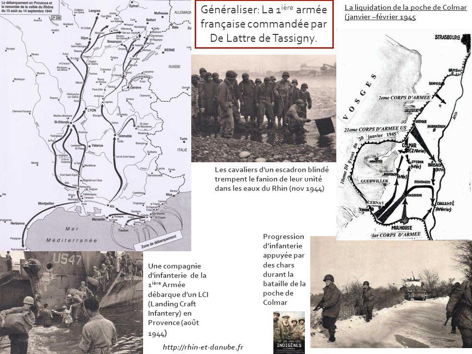 http://rhin-et-danube.fr La liquidation de la poche de Colmar (janvier –février 1945 Progression dinfanterie appuyée par des chars durant la bataille de la poche de Colmar Une compagnie d infanterie de la 1 ière Armée débarque d un LCI (Landing Craft Infantery) en Provence (août 1944 ) Les cavaliers d un escadron blindé trempent le fanion de leur unité dans les eaux du Rhin (nov 1944) Généraliser: La 1 ière armée française commandée par De Lattre de Tassigny.