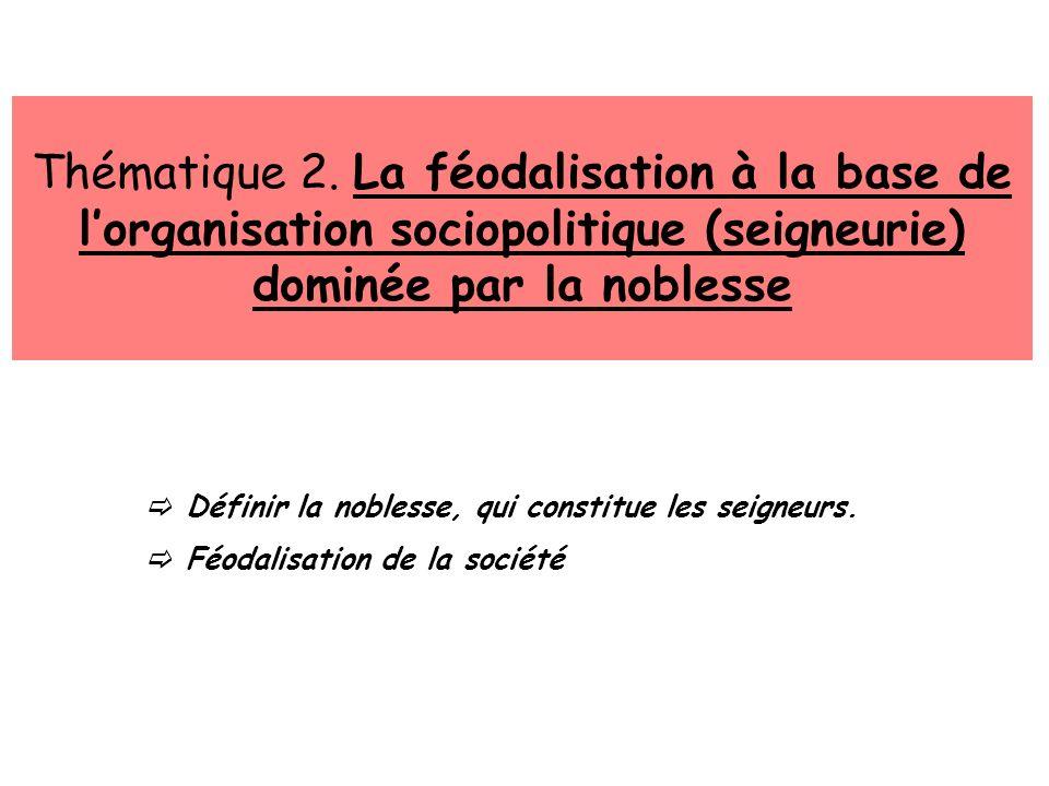 Thématique 2. La féodalisation à la base de lorganisation sociopolitique (seigneurie) dominée par la noblesse Définir la noblesse, qui constitue les s