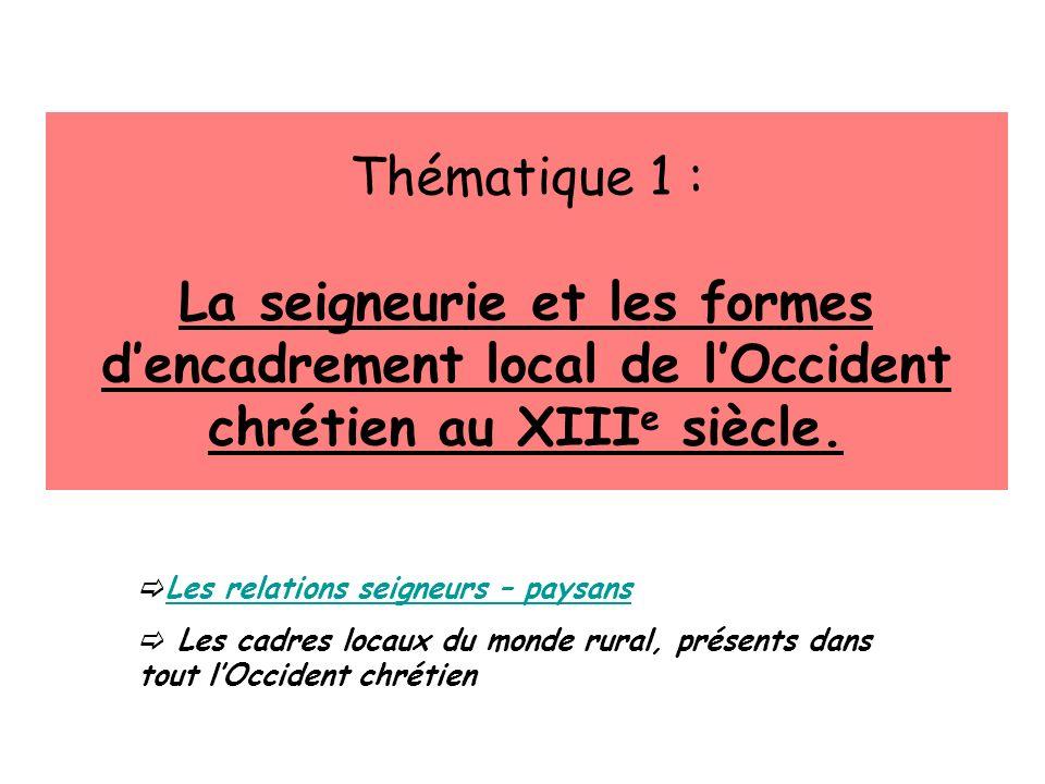 Thématique 1 : La seigneurie et les formes dencadrement local de lOccident chrétien au XIII e siècle. Les relations seigneurs – paysans Les cadres loc