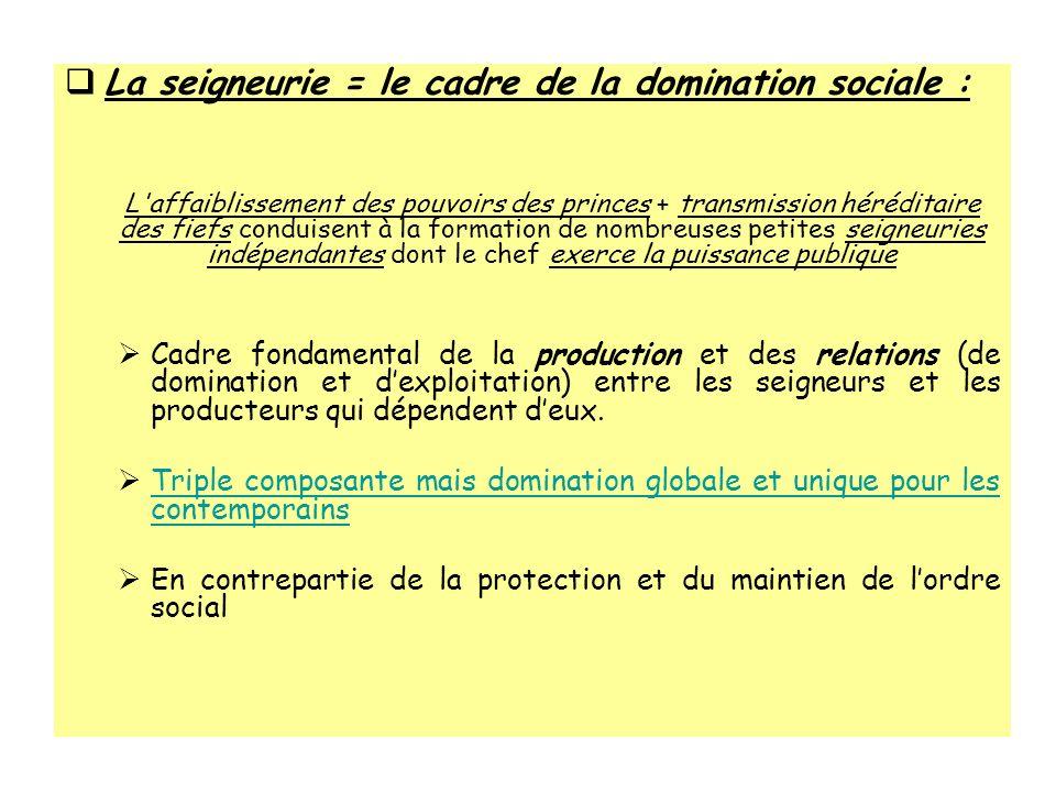 La seigneurie = le cadre de la domination sociale : L'affaiblissement des pouvoirs des princes + transmission héréditaire des fiefs conduisent à la fo