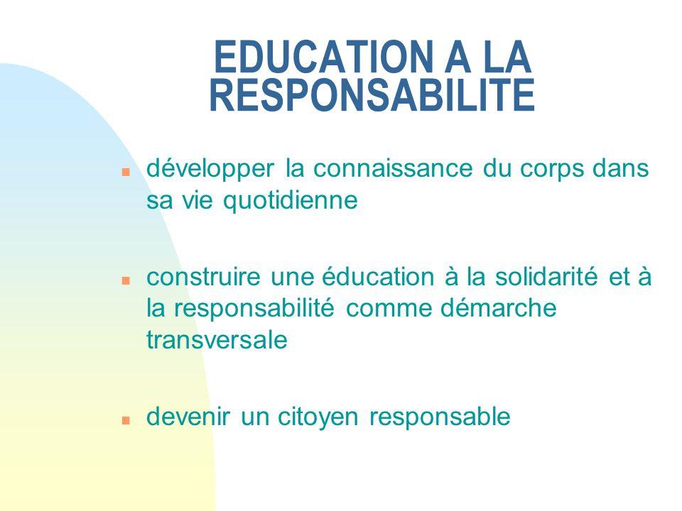 EDUCATION A LA RESPONSABILITE n développer la connaissance du corps dans sa vie quotidienne n construire une éducation à la solidarité et à la respons