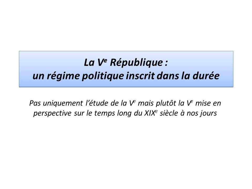 La V e République : un régime politique inscrit dans la durée Pas uniquement létude de la V e mais plutôt la V e mise en perspective sur le temps long