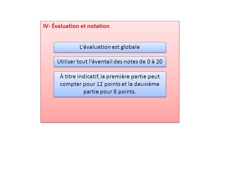 IV- Évaluation et notation L'évaluation est globale Utiliser tout l'éventail des notes de 0 à 20 À titre indicatif, la première partie peut compter po